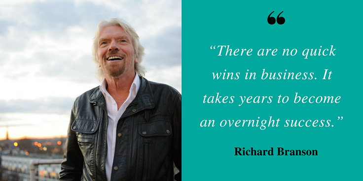 """""""There are no quick wins in business. It takes years to become an overnight success."""" - Richard Branson"""