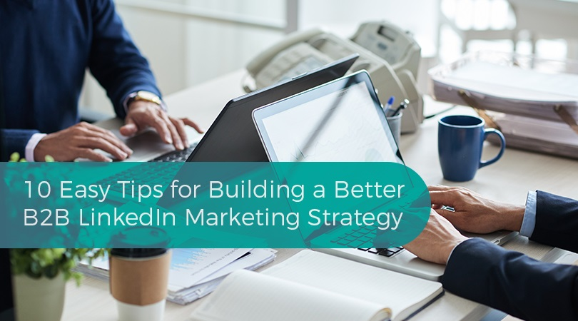 10 Easy Tips for Building a Better B2B LinkedIn Marketing Strategy