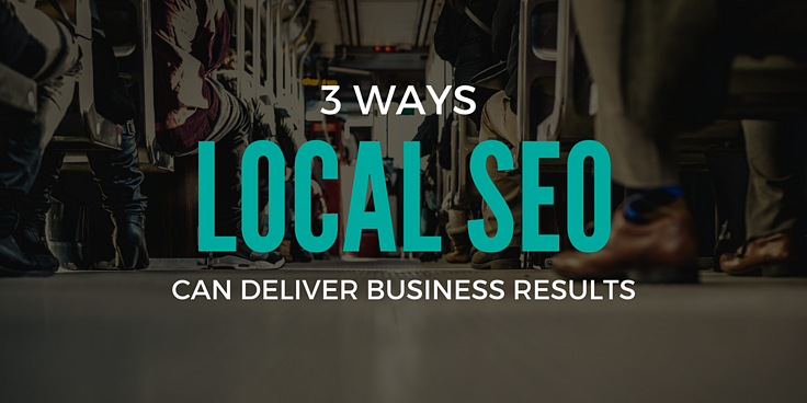 3 WAYS LOCAL SEO CAN DELIVER BUSINESS RESULTS.png