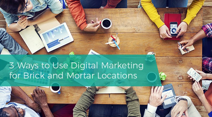 3 Ways to Use Digital Marketing for Brick and Mortar Locations