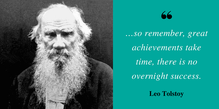 """""""…so remember, great achievements take time, there is no overnight success."""" - Leo Tolstoy"""