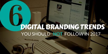 6 DIGITAL BRANDING TRENDS YOU SHOULD NOT FOLLOW IN 2017.png