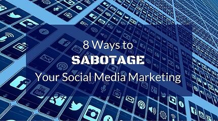 8 Ways to Sabotage Your Social Media Marketing