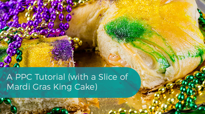 A PPC Tutorial (with a Slice of Mardi Gras King Cake)