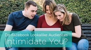 Do Facebook Lookalike Audiences Intimidate You