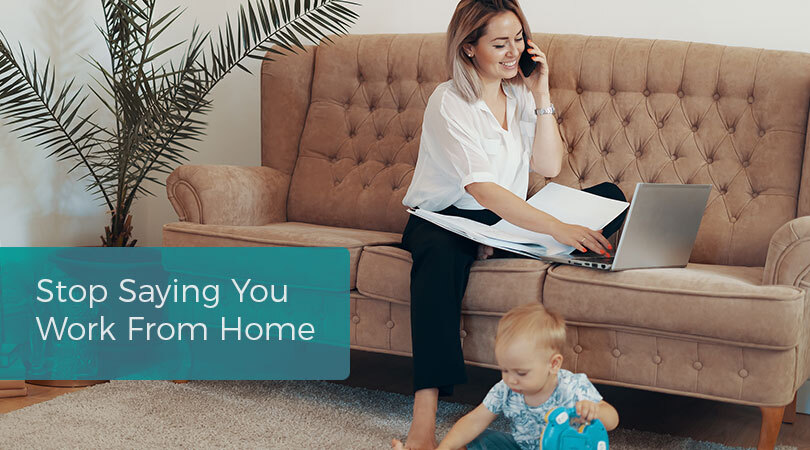 Stop-Saying-You-Work-From-Home