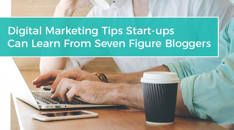 Digital Marketing Tips Start-ups Can Learn From Seven Figure Bloggers