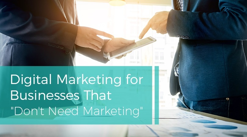Digital Marketing for Businesses That Don't Need Marketing