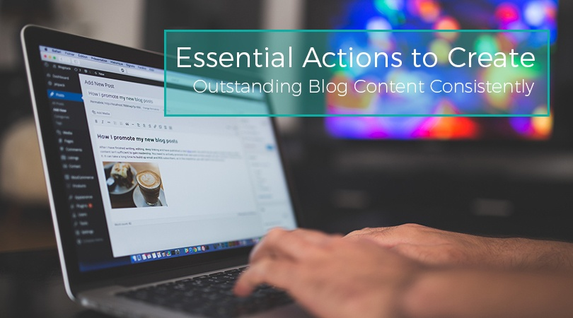 Essential Actions to Create Outstanding Blog Content Consistently
