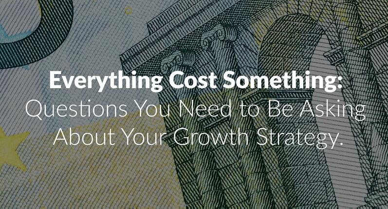 Everything Cost Something Questions You Need to Be Asking About Your Growth Strategy