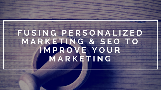FUSING PERSONALIZED MARKETING & SEO TO IMPROVE YOUR MARKETING.png