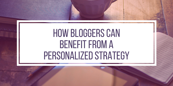 How Bloggers Can Benefit from a Personalized Strategy.png