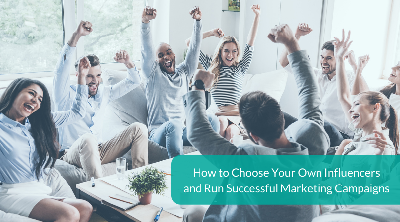 How to Choose Your Own Influencers and Run Successful Marketing Campaigns