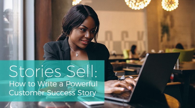 Stories Sell How to Write a Powerful Customer Success Story