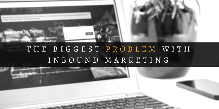 The Biggest Problem with Inbound Marketing.png