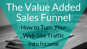The Value Added Sales Funnel - Turning Traffic into Income