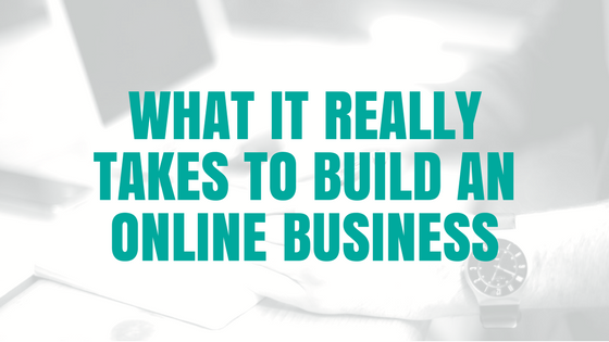 WHAT IT REALLY TAKES TO BUILD AN ONLINE BUSINESS.png