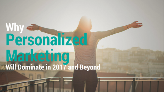 Why Personalized Marketing Will Dominate in 2017 and Beyond.png