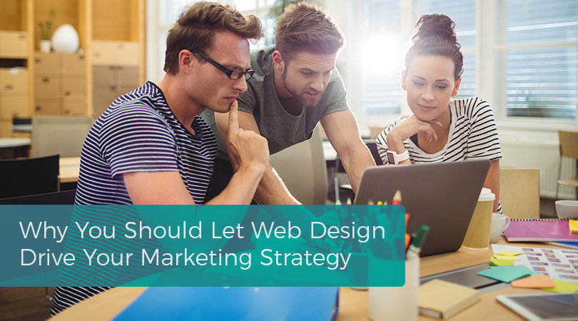 Why You Should Let Web Design Drive Your Marketing Strategy