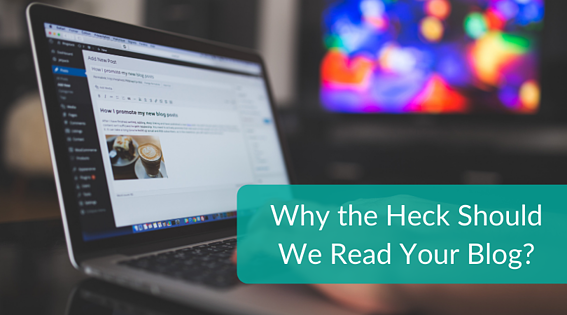 Why the Heck Should We Read Your Blog_