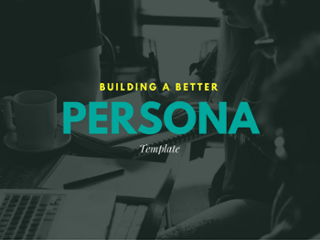 Building a Better Persona: Guide + Template